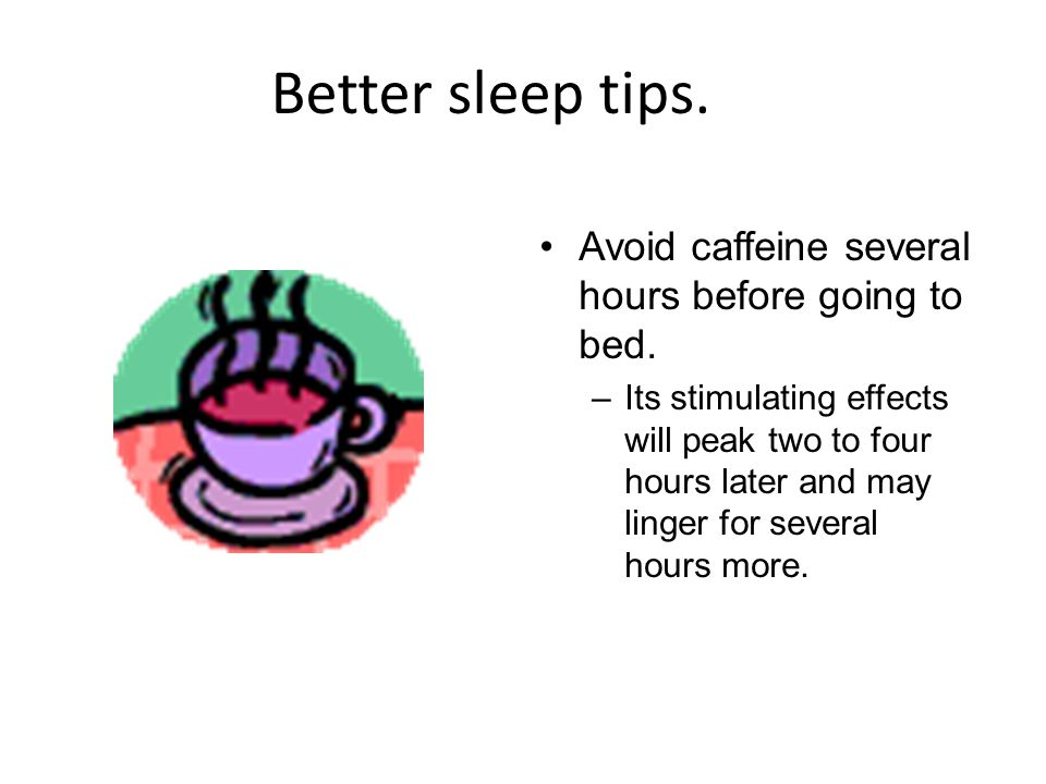 Better sleep tips. Avoid caffeine several hours before going to bed.