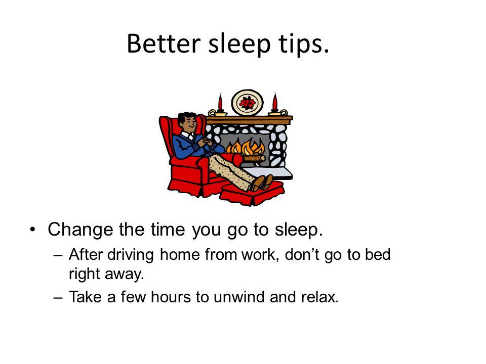 Better sleep tips. Change the time you go to sleep.