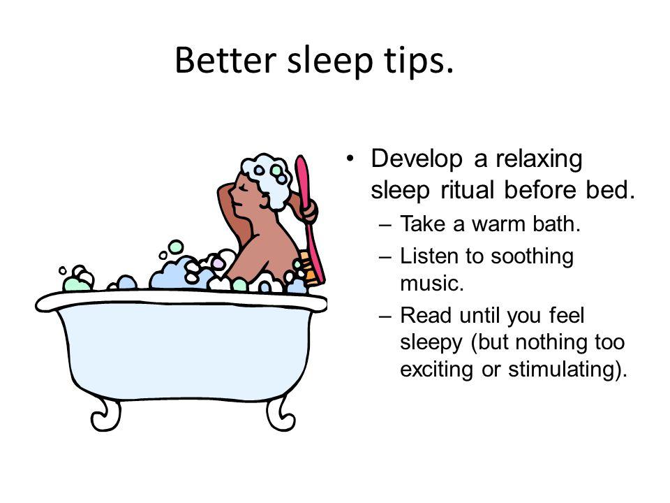 Better sleep tips. Develop a relaxing sleep ritual before bed.