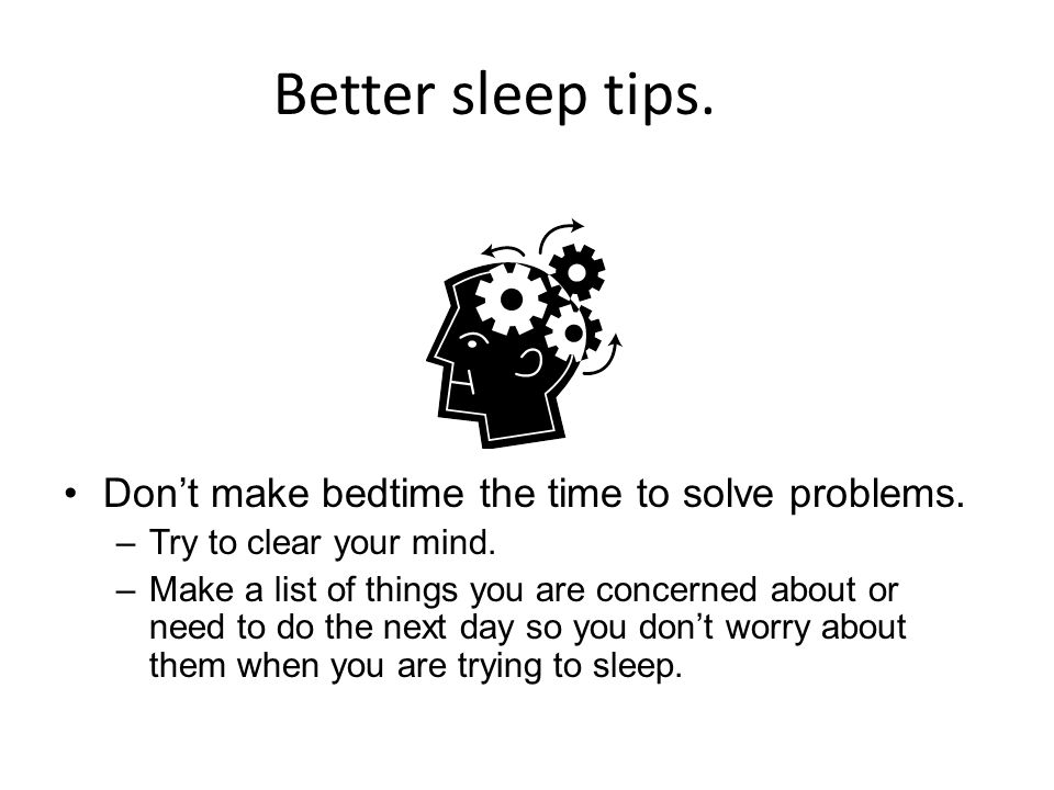 Better sleep tips. Don't make bedtime the time to solve problems.
