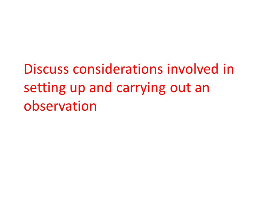 Discuss considerations involved in setting up and carrying out an observation