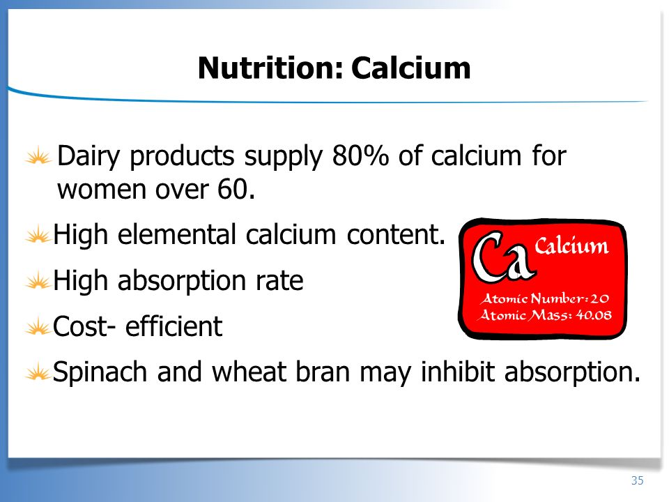 Nutrition: Calcium Dairy products supply 80% of calcium for women over 60. High elemental calcium content.