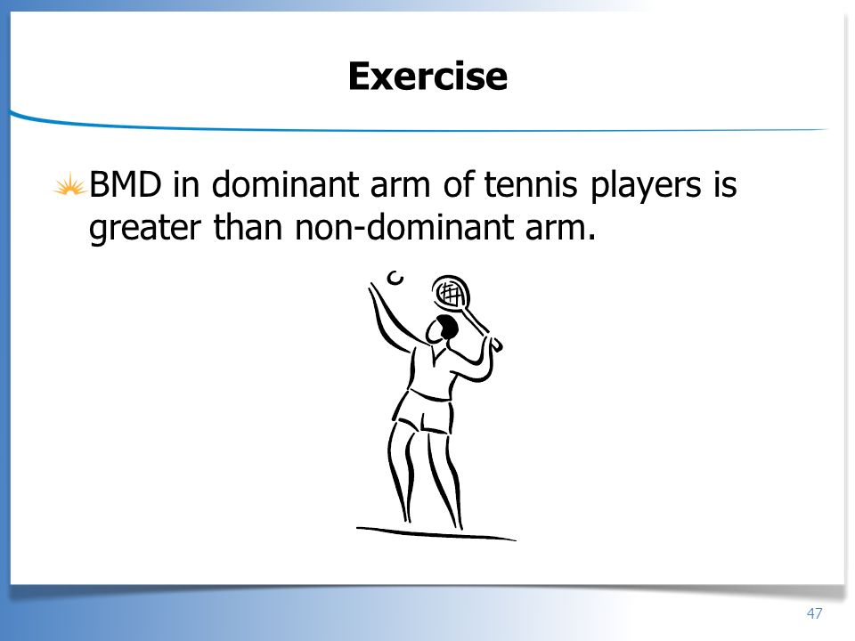 Exercise BMD in dominant arm of tennis players is greater than non-dominant arm.