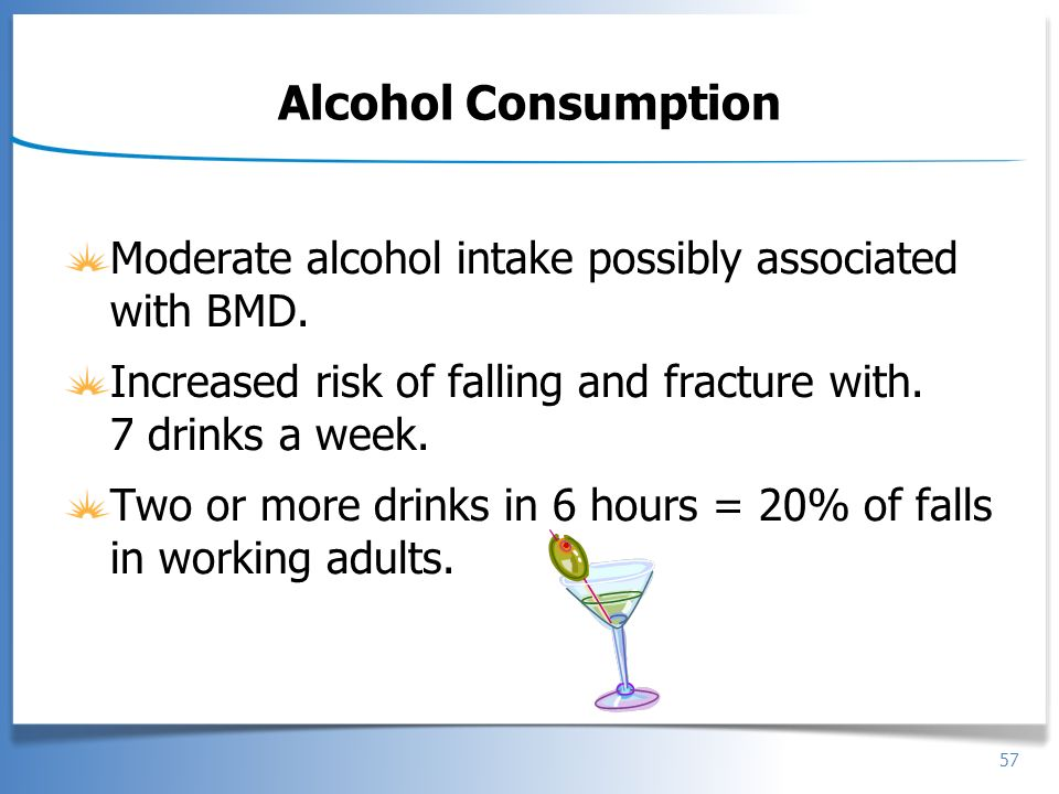 Alcohol Consumption Moderate alcohol intake possibly associated with BMD. Increased risk of falling and fracture with. 7 drinks a week.