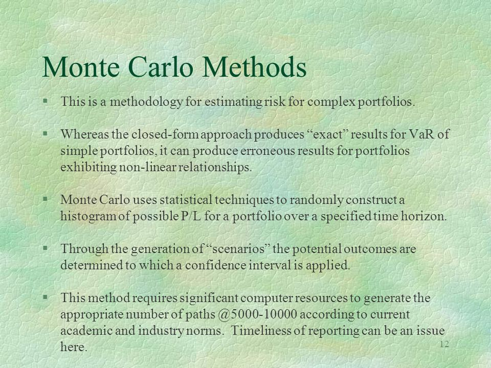 Monte Carlo Methods This is a methodology for estimating risk for complex portfolios.