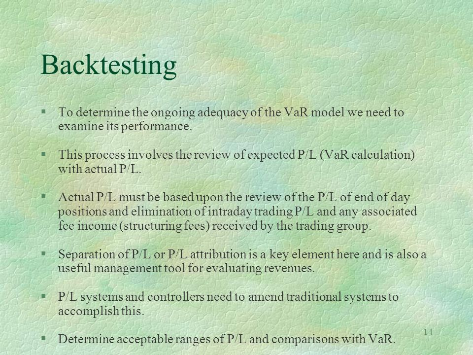 Backtesting To determine the ongoing adequacy of the VaR model we need to examine its performance.