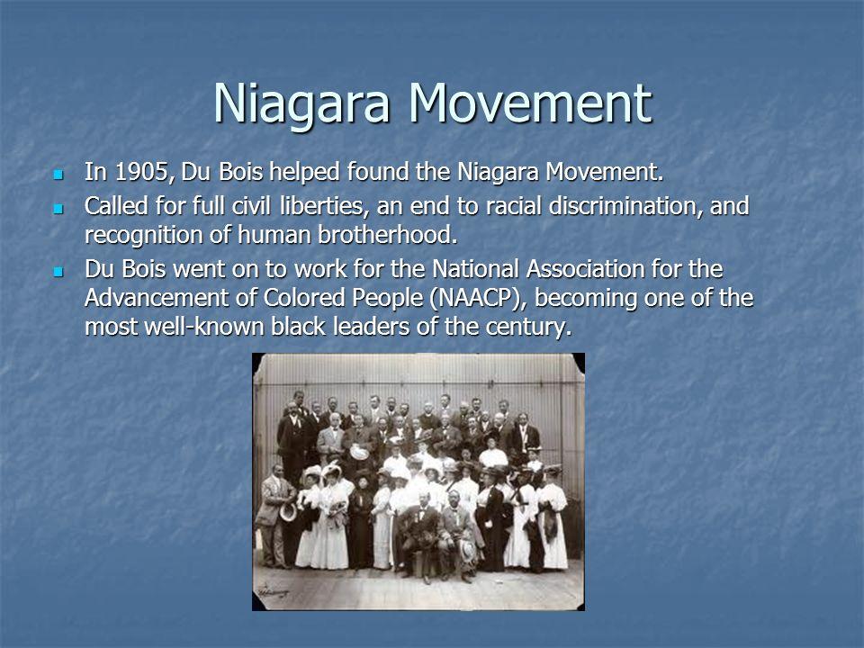 Niagara Movement In 1905, Du Bois helped found the Niagara Movement.