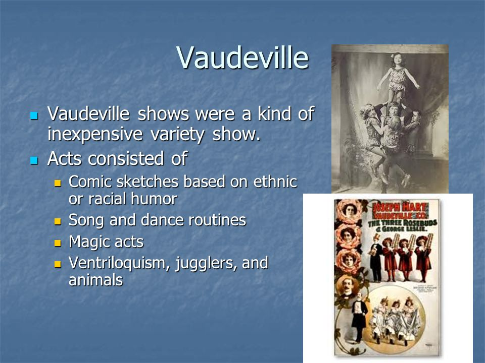Vaudeville Vaudeville shows were a kind of inexpensive variety show.