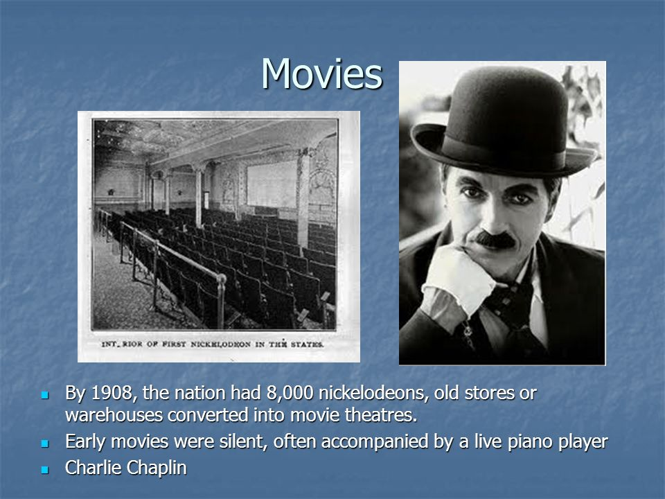 Movies By 1908, the nation had 8,000 nickelodeons, old stores or warehouses converted into movie theatres.
