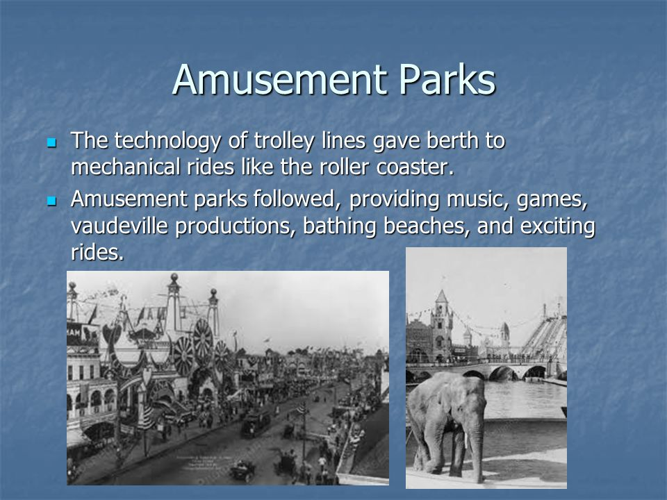 Amusement Parks The technology of trolley lines gave berth to mechanical rides like the roller coaster.