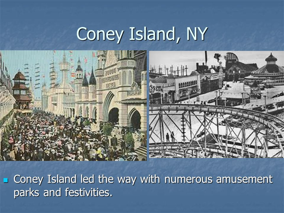 Coney Island, NY Coney Island led the way with numerous amusement parks and festivities.