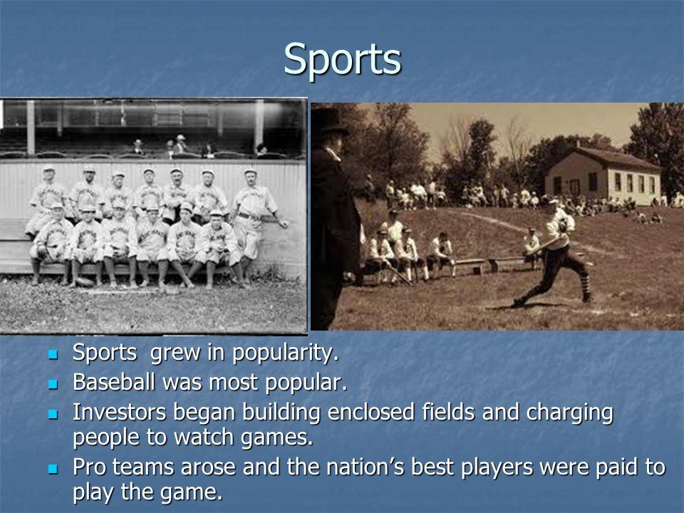Sports Sports grew in popularity. Baseball was most popular.