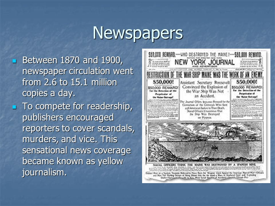 Newspapers Between 1870 and 1900, newspaper circulation went from 2.6 to 15.1 million copies a day.