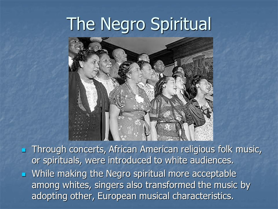 The Negro Spiritual Through concerts, African American religious folk music, or spirituals, were introduced to white audiences.