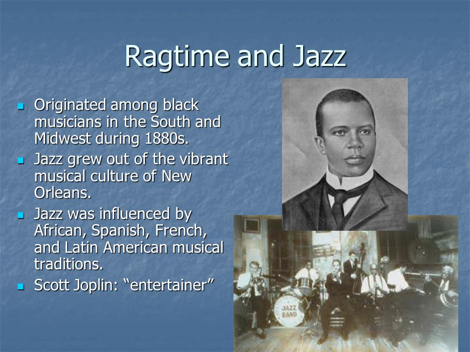 Ragtime and Jazz Originated among black musicians in the South and Midwest during 1880s.