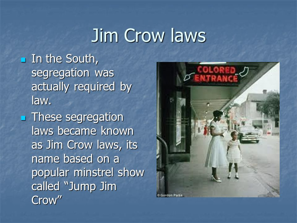 Jim Crow laws In the South, segregation was actually required by law.