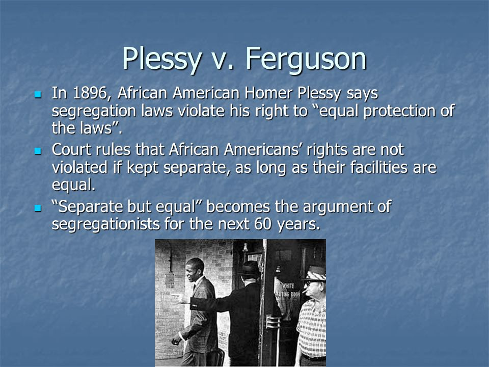 Plessy v. Ferguson In 1896, African American Homer Plessy says segregation laws violate his right to equal protection of the laws .