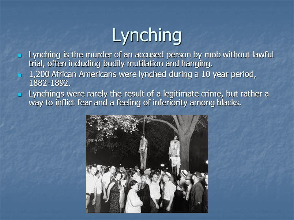 Lynching Lynching is the murder of an accused person by mob without lawful trial, often including bodily mutilation and hanging.