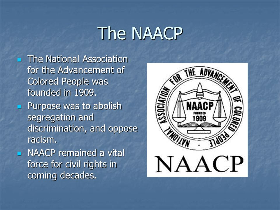 The NAACP The National Association for the Advancement of Colored People was founded in 1909.