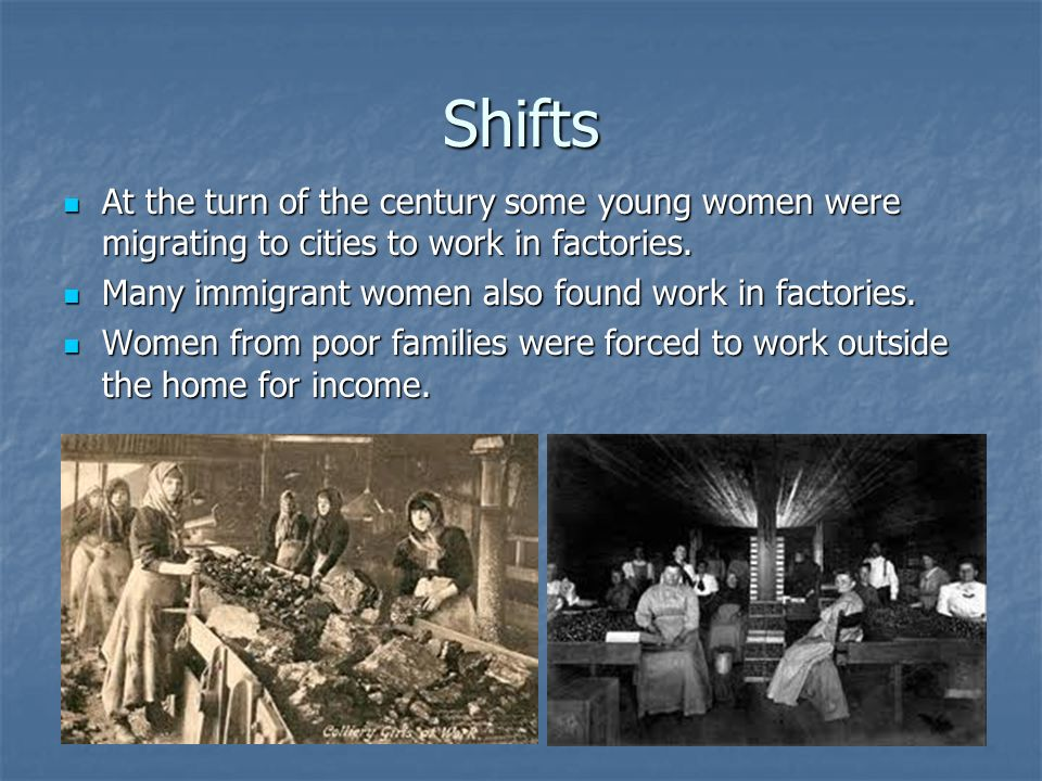Shifts At the turn of the century some young women were migrating to cities to work in factories. Many immigrant women also found work in factories.