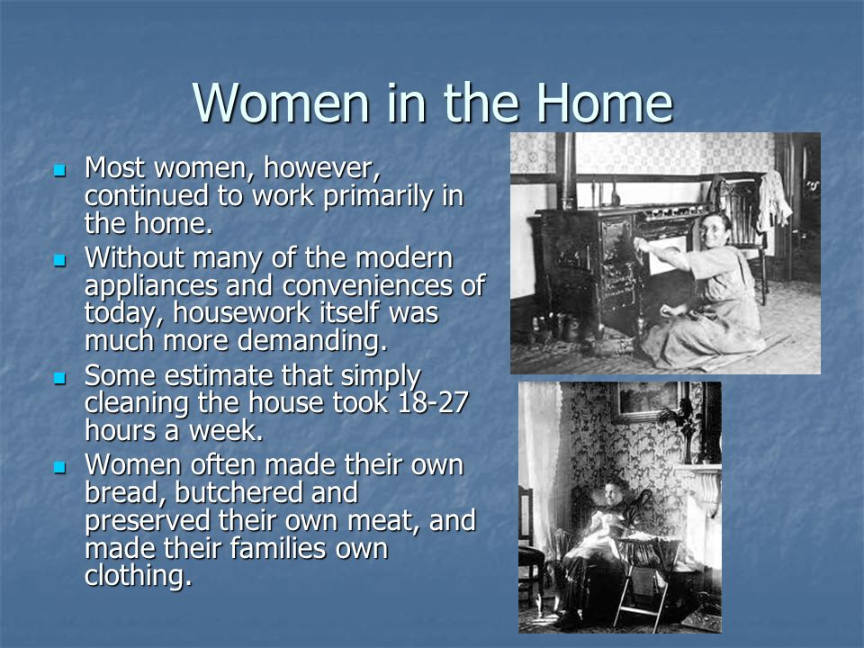 Women in the Home Most women, however, continued to work primarily in the home.