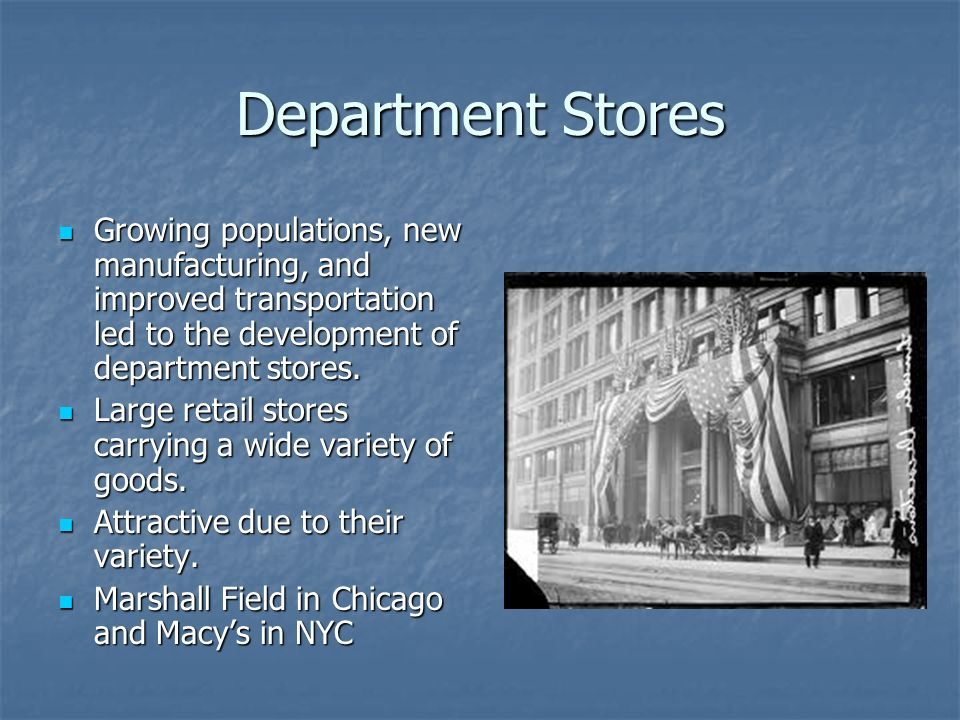 Department Stores Growing populations, new manufacturing, and improved transportation led to the development of department stores.