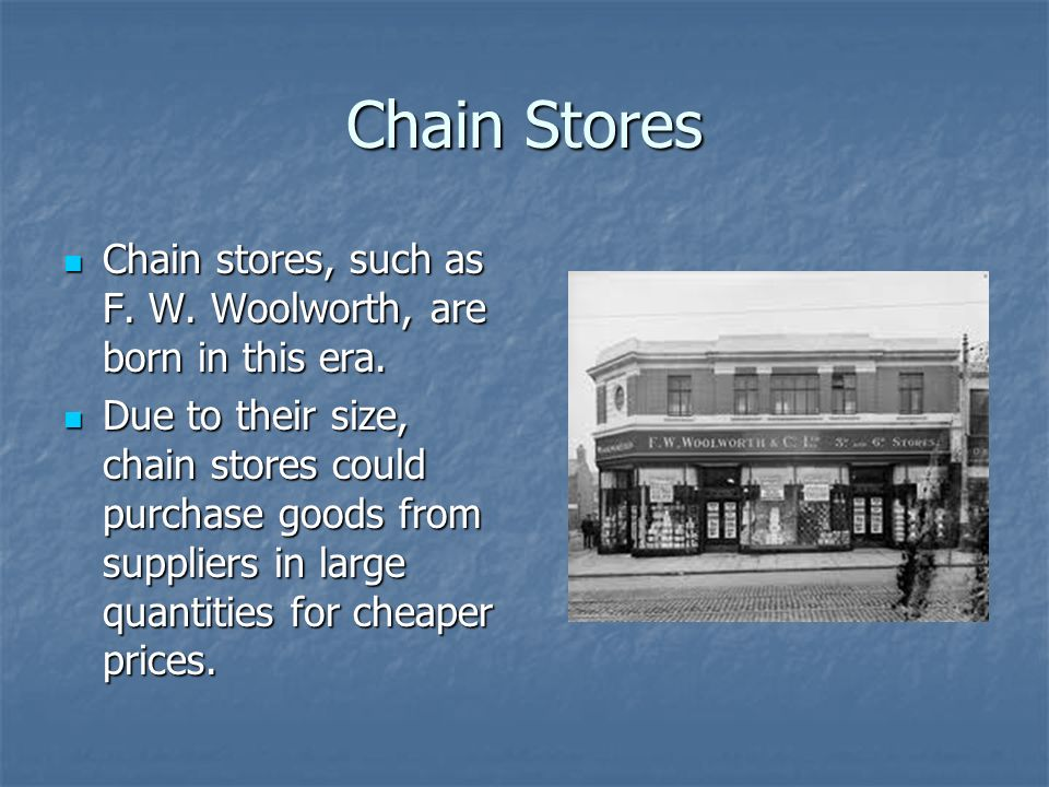 Chain Stores Chain stores, such as F. W. Woolworth, are born in this era.