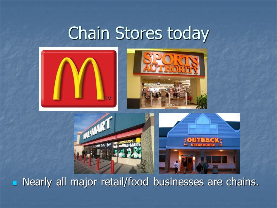 Chain Stores today Nearly all major retail/food businesses are chains.