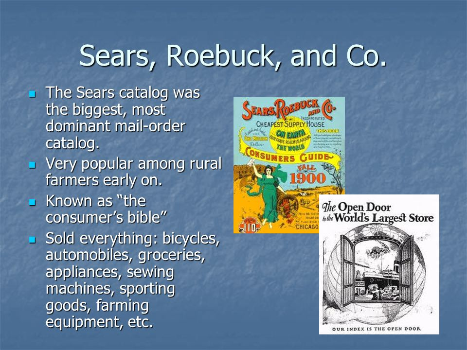 Sears, Roebuck, and Co. The Sears catalog was the biggest, most dominant mail-order catalog. Very popular among rural farmers early on.