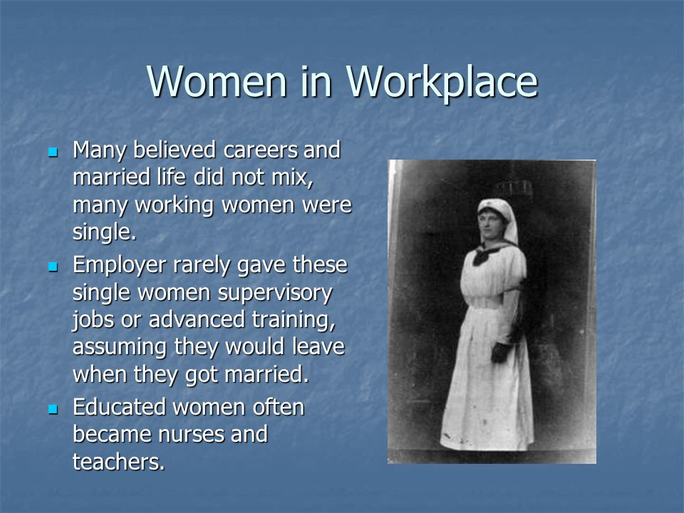 Women in Workplace Many believed careers and married life did not mix, many working women were single.