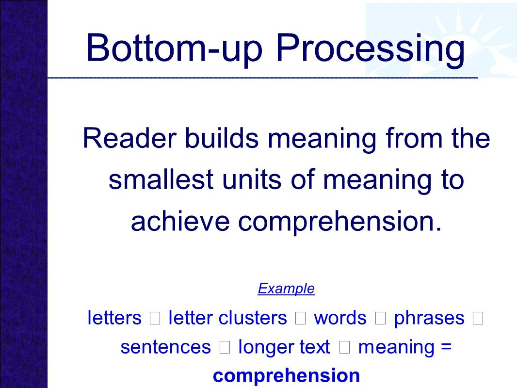 Bottom-up Processing Reader builds meaning from the smallest units of meaning to achieve comprehension.