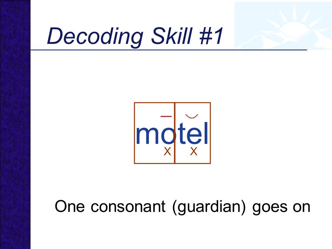 motel Decoding Skill #1 One consonant (guardian) goes on X X