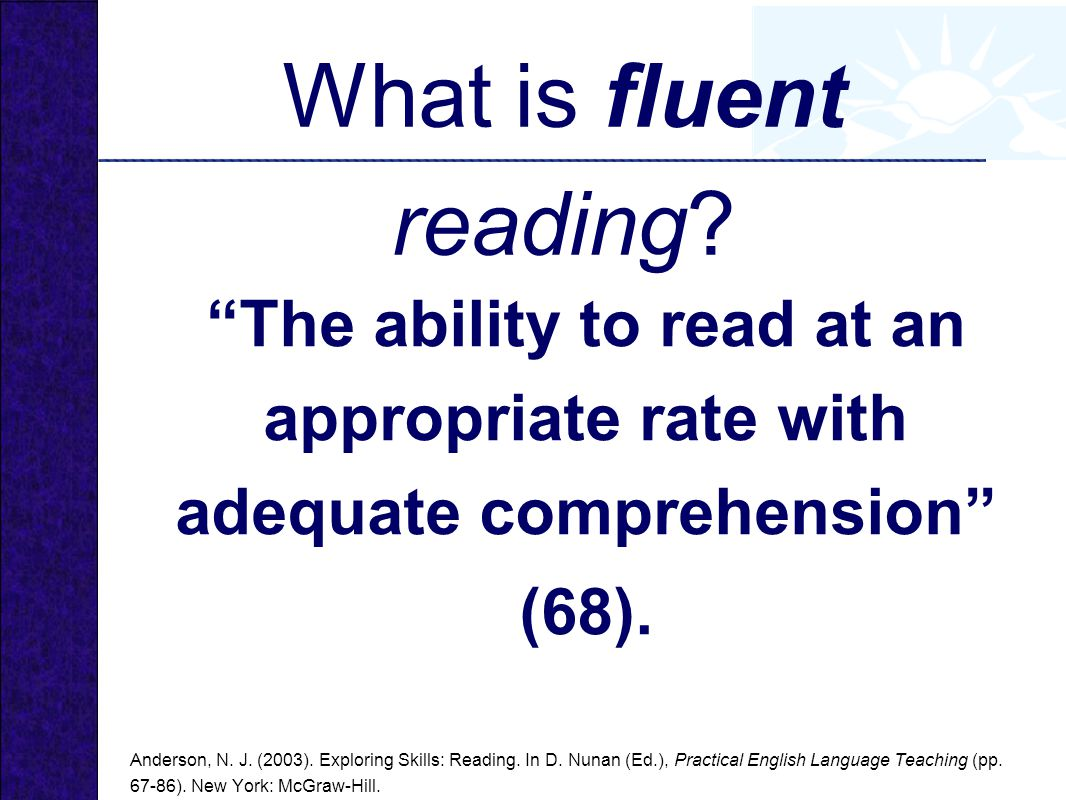What is fluent reading The ability to read at an appropriate rate with adequate comprehension (68).