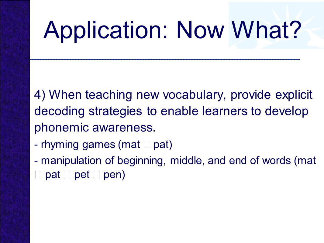 Application: Now What 4) When teaching new vocabulary, provide explicit decoding strategies to enable learners to develop phonemic awareness.