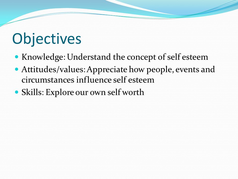 Objectives Knowledge: Understand the concept of self esteem