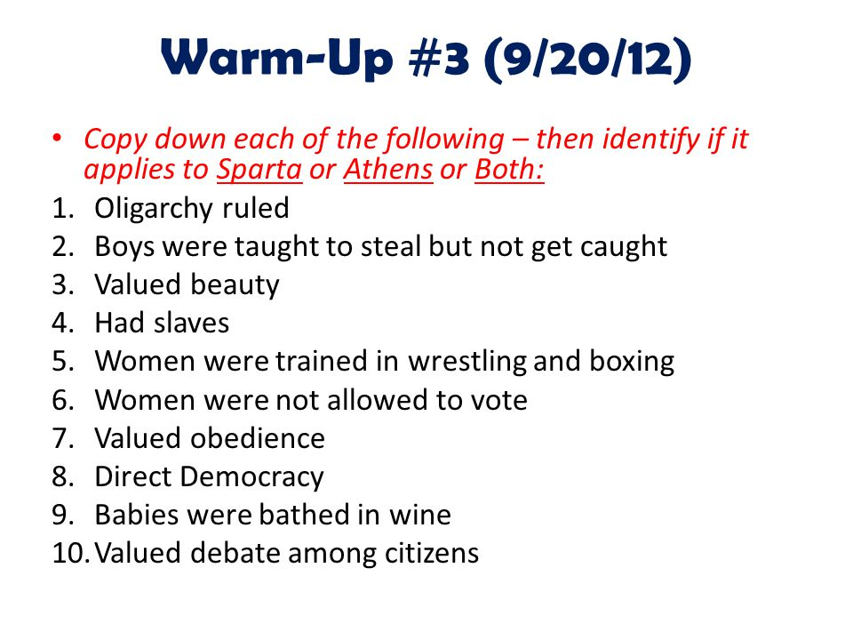 Warm-Up #3 (9/20/12) Copy down each of the following – then identify if it applies to Sparta or Athens or Both: