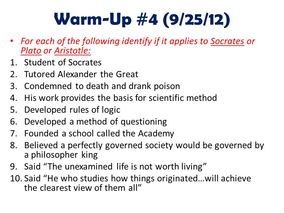 Warm-Up #4 (9/25/12) For each of the following identify if it applies to Socrates or Plato or Aristotle: