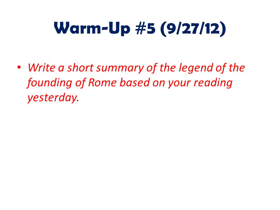 Warm-Up #5 (9/27/12) Write a short summary of the legend of the founding of Rome based on your reading yesterday.