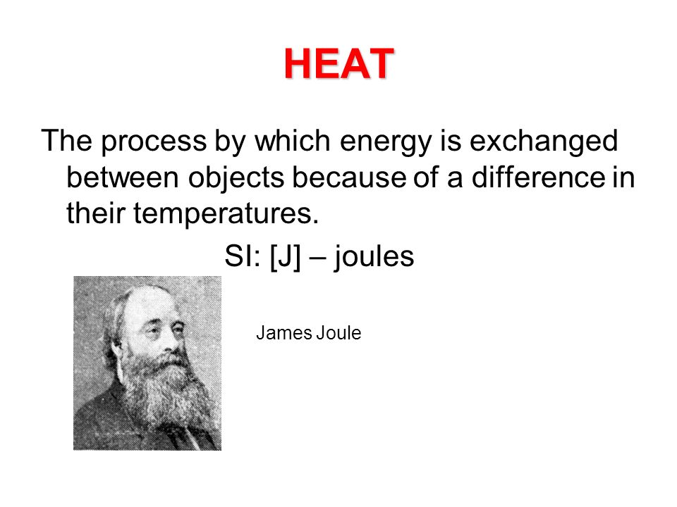 HEAT The process by which energy is exchanged between objects because of a difference in their temperatures.
