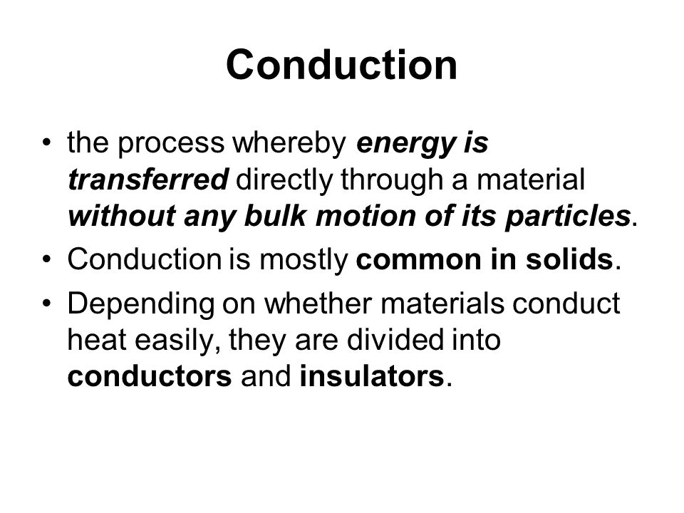 Conduction the process whereby energy is transferred directly through a material without any bulk motion of its particles.