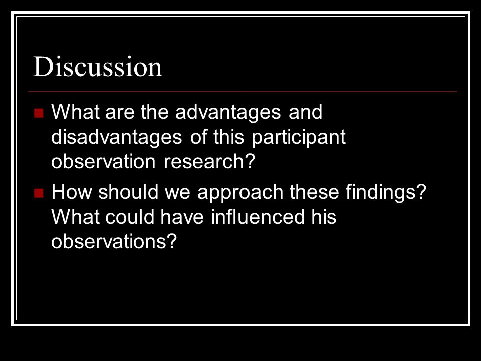 Discussion What are the advantages and disadvantages of this participant observation research