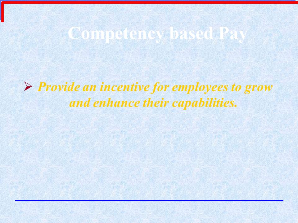 Competency based Pay Provide an incentive for employees to grow and enhance their capabilities.