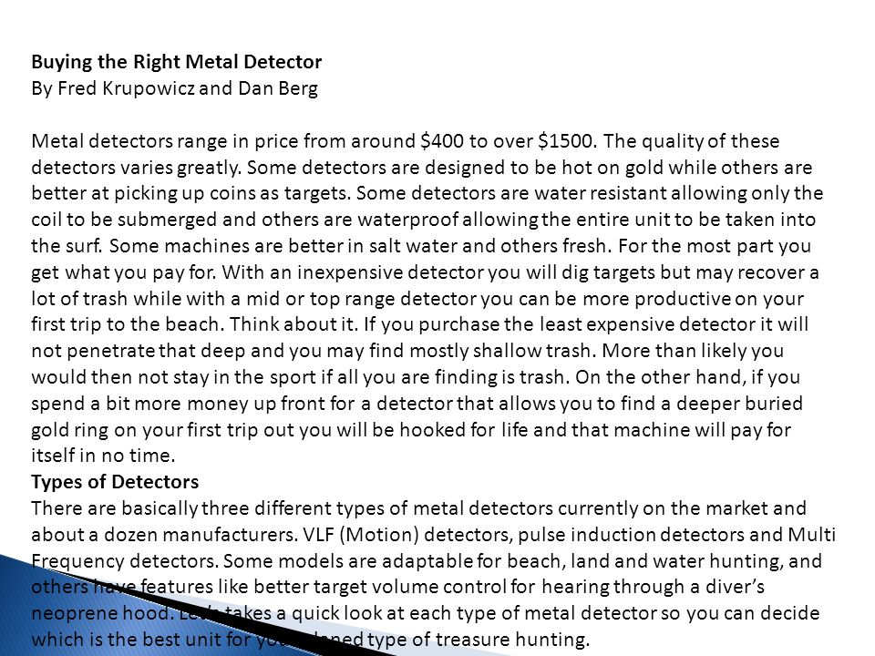 Buying the Right Metal Detector By Fred Krupowicz and Dan Berg Metal detectors range in price from around $400 to over $1500. The quality of these detectors varies greatly. Some detectors are designed to be hot on gold while others are better at picking up coins as targets. Some detectors are water resistant allowing only the coil to be submerged and others are waterproof allowing the entire unit to be taken into the surf. Some machines are better in salt water and others fresh. For the most part you get what you pay for. With an inexpensive detector you will dig targets but may recover a lot of trash while with a mid or top range detector you can be more productive on your first trip to the beach. Think about it. If you purchase the least expensive detector it will not penetrate that deep and you may find mostly shallow trash. More than likely you would then not stay in the sport if all you are finding is trash. On the other hand, if you spend a bit more money up front for a detector that allows you to find a deeper buried gold ring on your first trip out you will be hooked for life and that machine will pay for itself in no time.