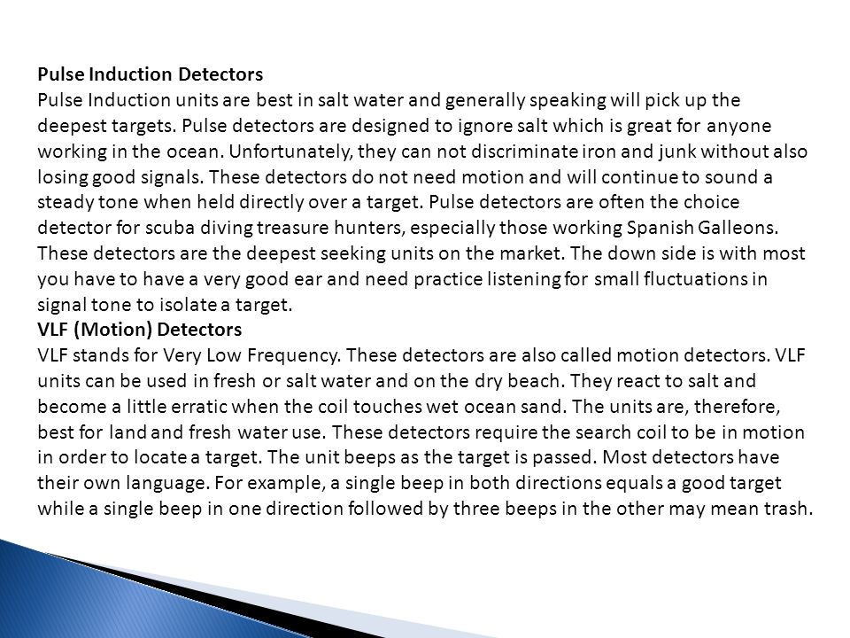 Pulse Induction Detectors Pulse Induction units are best in salt water and generally speaking will pick up the deepest targets. Pulse detectors are designed to ignore salt which is great for anyone working in the ocean. Unfortunately, they can not discriminate iron and junk without also losing good signals. These detectors do not need motion and will continue to sound a steady tone when held directly over a target. Pulse detectors are often the choice detector for scuba diving treasure hunters, especially those working Spanish Galleons. These detectors are the deepest seeking units on the market. The down side is with most you have to have a very good ear and need practice listening for small fluctuations in signal tone to isolate a target.