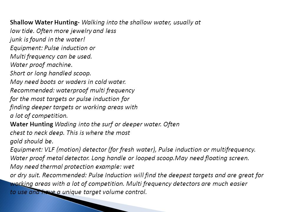 Shallow Water Hunting- Walking into the shallow water, usually at low tide. Often more jewelry and less junk is found in the water! Equipment: Pulse induction or Multi frequency can be used. Water proof machine. Short or long handled scoop. May need boots or waders in cold water. Recommended: waterproof multi frequency for the most targets or pulse induction for finding deeper targets or working areas with a lot of competition.