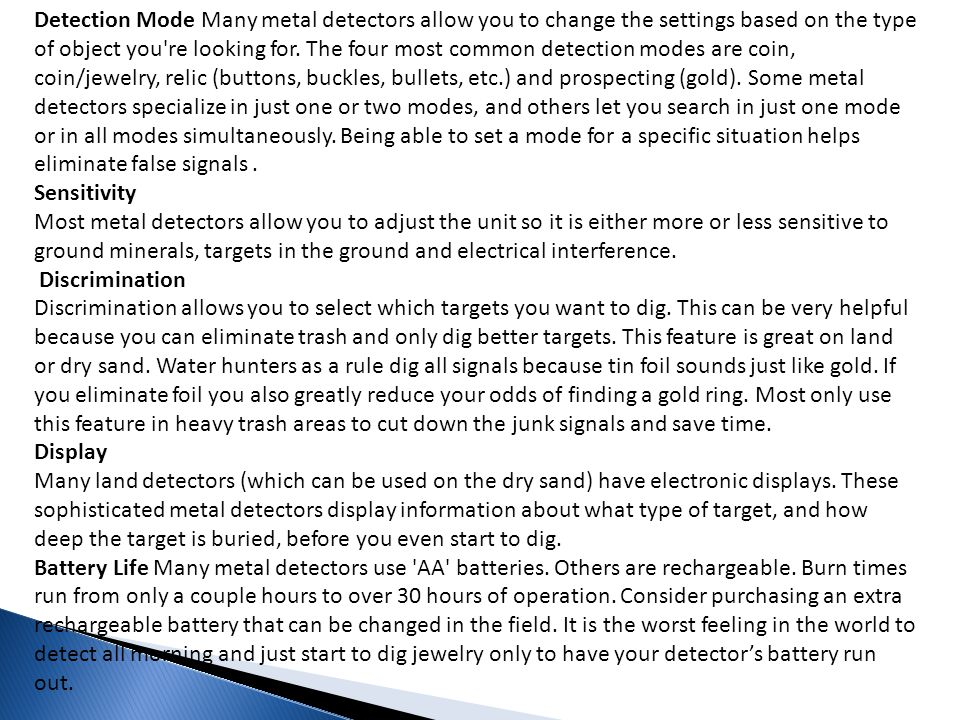 Detection Mode Many metal detectors allow you to change the settings based on the type of object you re looking for. The four most common detection modes are coin, coin/jewelry, relic (buttons, buckles, bullets, etc.) and prospecting (gold). Some metal detectors specialize in just one or two modes, and others let you search in just one mode or in all modes simultaneously. Being able to set a mode for a specific situation helps eliminate false signals .
