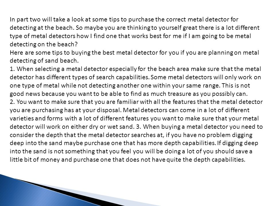 In part two will take a look at some tips to purchase the correct metal detector for detecting at the beach. So maybe you are thinking to yourself great there is a lot different type of metal detectors how I find one that works best for me if I am going to be metal detecting on the beach