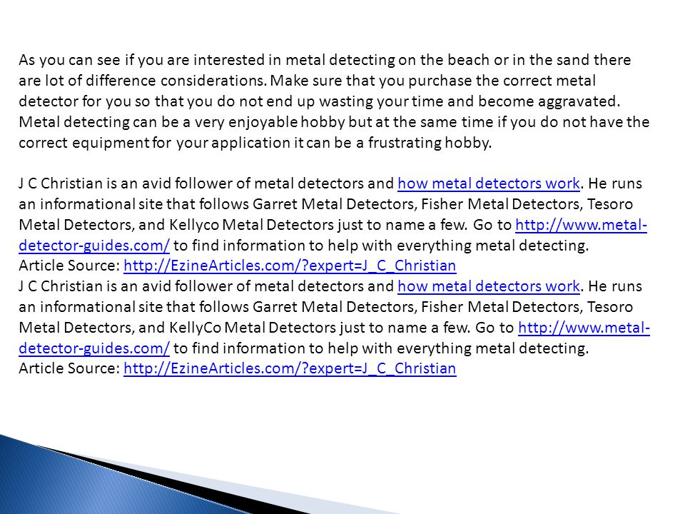 As you can see if you are interested in metal detecting on the beach or in the sand there are lot of difference considerations. Make sure that you purchase the correct metal detector for you so that you do not end up wasting your time and become aggravated. Metal detecting can be a very enjoyable hobby but at the same time if you do not have the correct equipment for your application it can be a frustrating hobby.
