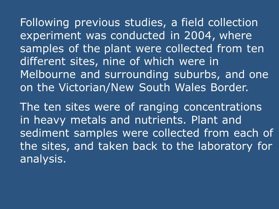 Following previous studies, a field collection experiment was conducted in 2004, where samples of the plant were collected from ten different sites, nine of which were in Melbourne and surrounding suburbs, and one on the Victorian/New South Wales Border.