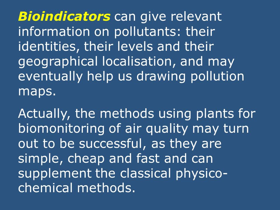 Bioindicators can give relevant information on pollutants: their identities, their levels and their geographical localisation, and may eventually help us drawing pollution maps.